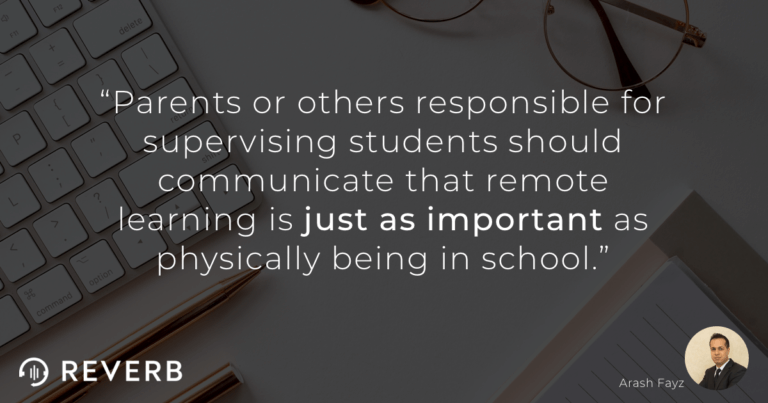 Parents or others responsible for supervising students should communicate that remote learning is just as important as physically being in school.