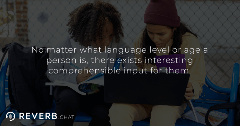 No matter what language level or age a person is, there exists interesting comprehensible input for them.