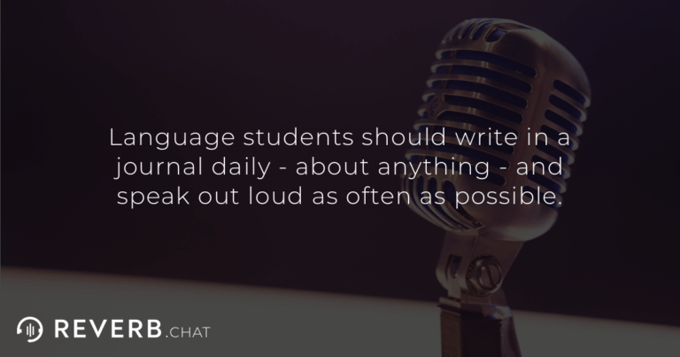 Language students should write in a journal daily - about anything - and speak out loud as often as possible.
