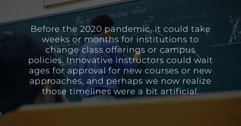Before the 2020 pandemic, it could take weeks or months for institutions to change class offerings or campus policies. Innovative instructors could wait ages for approval for new courses or new approaches, and perhaps we now realize those timelines were a bit artificial.